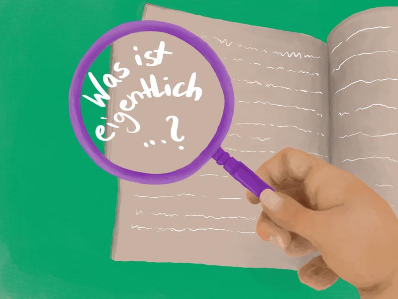 Lila Lupe wird von einer Hand gehalten, darunter liegt ein Heft mit Schrift. In der Lupe steht: Was ist eigentlich...?