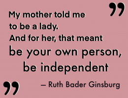 """Zitat von Ruth Bader Ginsburg vor farbigem Hintergrund: """"My mother told me to be a lady. And for her, that meant be your own person, be independent"""""""